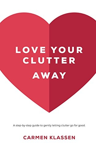 Love Your Clutter Away: A step-by-step guide to gently letting clutter go for good