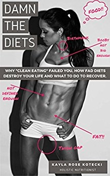 "Damn the Diets: Why ""Clean Eating"" Failed You, How Fad Diets Destroy Your Life and What to Do to Recover"