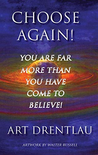 CHOOSE AGAIN!: You Are Far More Than You Have Come To Believe!