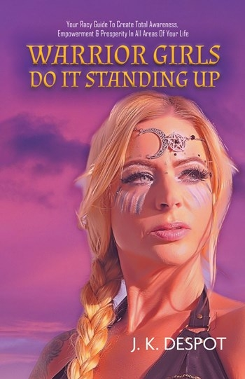 Warrior Girls Do It Standing Up: Your Racy Guide to Create Total Awareness, Empowerment & Prosperity in All Areas of Your Life