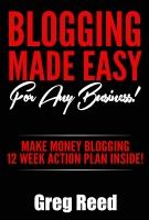 Blogging Made Easy - For Any Business: Make Money Blogging - 12 Week Action Plan Inside! (Blogging For Beginners)
