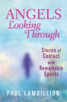 Angels Looking Through: Stories of Contact With Remarkable Spirits
