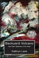 Backyard Volcano and Other Mysteries of the Heart