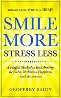 SMILE MORE STRESS LESS: A Playful Method to End Anxiety, Be Calm, & Achieve Happiness with Awareness